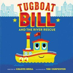Tugboat bill and the river rescue /  written by Calista Brill ; illustrated by Tad Carpenter.