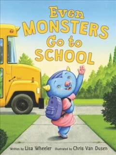 Even monsters go to school /  written by Lisa Wheeler ; illustrated by Chris Van Dusen. - written by Lisa Wheeler ; illustrated by Chris Van Dusen.