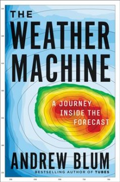 The weather machine : a journey inside the forecast / Andrew Blum. - Andrew Blum.