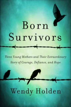 Born survivors : three young mothers and their extraordinary story of courage, defiance, and hope / Wendy Holden. - Wendy Holden.