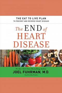 The end of heart disease : the eat to live plan to prevent and reverse heart disease / Dr. Joel Fuhrman.