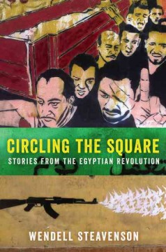 Circling the Square : stories from the Egyptian Revolution / Wendell Steavenson.