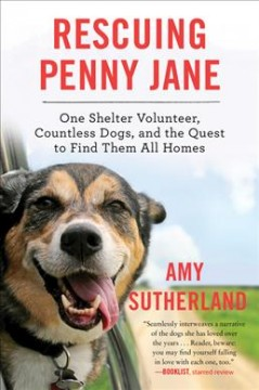Rescuing Penny Jane : one shelter volunteer, countless dogs, and the quest to find them all homes / Amy Sutherland.