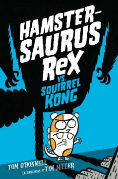 Hamstersaurus Rex vs. Squirrel Kong /  by Tom O'Donnell ; illustrations by Tim Miller. - by Tom O'Donnell ; illustrations by Tim Miller.