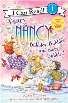 Fancy Nancy : bubbles, bubbles, and more bubbles! / by Jane O'Connor, cover illustration by Robin Preiss Glasser, interior illustrations by Ted Enik. - by Jane O'Connor, cover illustration by Robin Preiss Glasser, interior illustrations by Ted Enik.
