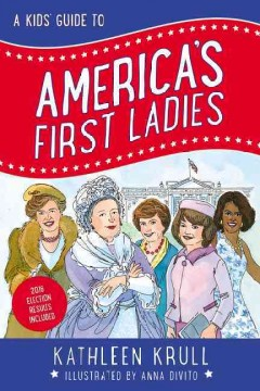 A kids' guide to America's first ladies /  Kathleen Krull ; illustrated by Anna Divito. - Kathleen Krull ; illustrated by Anna Divito.