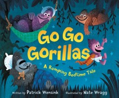 Go go gorillas : a romping bedtime tale / written by Patrick Wensink ; illustrated by Nate Wragg. - written by Patrick Wensink ; illustrated by Nate Wragg.
