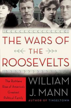 The wars of the Roosevelts : the ruthless rise of America's greatest political family / William J. Mann. - William J. Mann.