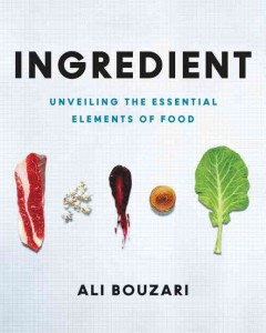 Ingredient : unveiling the essential elements of food / Ali Bouzari ; photography by Jason Jaacks ; illustrations by Jeff Delierre. - Ali Bouzari ; photography by Jason Jaacks ; illustrations by Jeff Delierre.