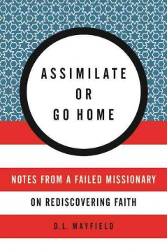 Assimilate or go home : notes from a failed missionary on rediscovering faith / Danielle L. Mayfield.
