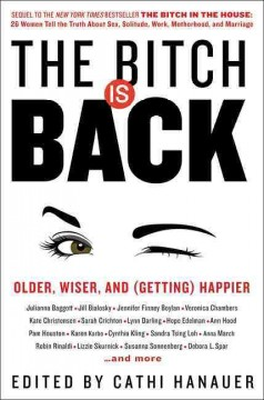 The bitch is back : older, wiser, and (getting) happier / edited by Cathi Hanauer. - edited by Cathi Hanauer.
