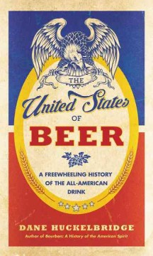 The United States of beer : a freewheeling history of the all-American drink / Dane Huckelbridge.