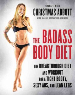 The badass body diet : the breakthrough diet and workout for a tight booty, sexy abs, and lean legs / Christmas Abbott ; with Maggie Greenwood-Robinson. - Christmas Abbott ; with Maggie Greenwood-Robinson.