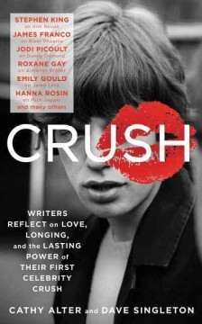 Crush : writers reflect on love, longing and the power of their first celebrity crush / edited by Cathy Alter, Dave Singleton.