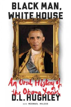 Black man, White House : an oral history of the Obama years /  D. L. Hughley with Michael Malice. - D. L. Hughley with Michael Malice.