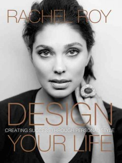 Design your life : creating success through personal style / Rachel Roy.