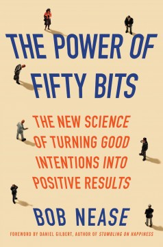 The power of fifty bits : the new science of turning good intentions into positive results / Bob Nease, PhD.