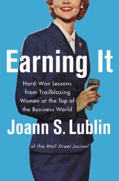 Earning it : hard-won lessons from trailblazing women at the top of the business world / Joann S. Lublin. - Joann S. Lublin.