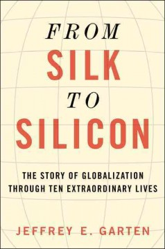 From silk to silicon : the story of globalization through ten extraordinary lives / Jeffrey E. Garten. - Jeffrey E. Garten.