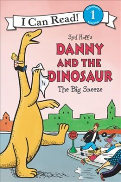 Syd Hoff's Danny and the dinosaur The big sneeze /  written by Bruce Hale ; illustrated in the style of Syd Hoff by Charles Grosvenor ; colors by David Cutting. - written by Bruce Hale ; illustrated in the style of Syd Hoff by Charles Grosvenor ; colors by David Cutting.