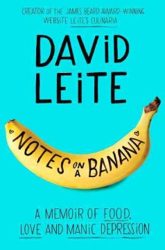 Notes on a banana : a memoir of food, love, and manic depression / David Leite. - David Leite.