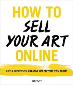 How to sell your art online : live a successful creative life on your own terms / Cory Huff ; illustrations by Cynthia Morris. - Cory Huff ; illustrations by Cynthia Morris.