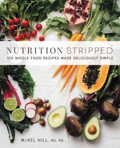 Nutrition stripped : whole-food recipes made deliciously simple / McKel Hill, MS, RDN - McKel Hill, MS, RDN