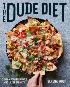 The dude diet : clean(ish) food for people who like to eat dirty / Serena Wolf ; photographs by Matt Armendariz. - Serena Wolf ; photographs by Matt Armendariz.
