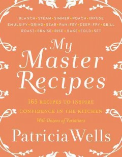 My master recipes : 165 recipes to inspire confidence in the kitchen : with dozens of variations / Patricia Wells ; in collaboration with Emily Buchanan.