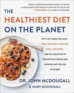The healthiest diet on the planet : why the foods you love-pizza, pancakes, potatoes, pasta, and more-are the solution to preventing disease and looking and feeling your best / John McDougall.