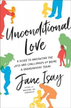 Unconditional love : a guide to navigating the joys and challenges of being a grandparent today / Jane Isay.