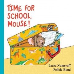 Time for School, Mouse! /  written by Laura Numeroff ; illustrated by Felicia Bond. - written by Laura Numeroff ; illustrated by Felicia Bond.
