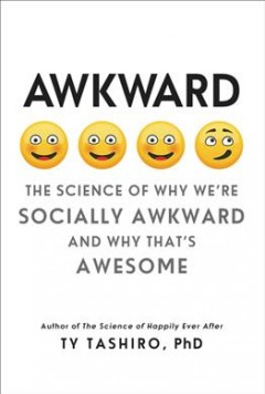 Awkward : the science of why we're socially awkward and why that's awesome / Ty Tashiro, PhD. - Ty Tashiro, PhD.