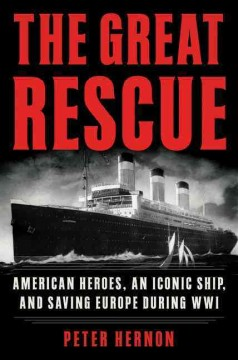 The great rescue : American heroes, an iconic ship, and the race to save Europe in WWI / Peter Hernon.