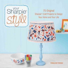 Your Sharpie style : 75 original Sharpie℗' craft projects to design your home and your life / Deborah Green.