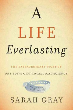 A life everlasting : the extraordinary story of one boy's gift to medical science / Sarah Gray.