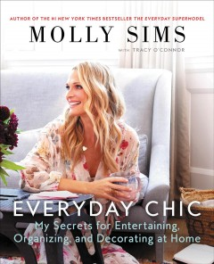 Everyday chic : my secrets for entertaining, organizing, and decorating at home / Molly Sims with Tracy O'Connor.