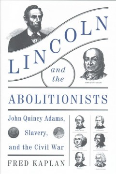 Lincoln and the abolitionists : John Quincy Adams, slavery, and the Civil War / Fred Kaplan.