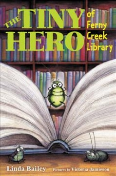 The tiny hero of Ferny Creek library /  by Linda Bailey ; pictures by Victoria Jamieson. - by Linda Bailey ; pictures by Victoria Jamieson.