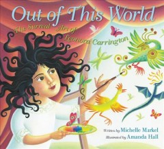 Out of this world: the surreal art of Leonora Carrington /  written by Michelle Markel ; illustrated by Amanda Hall. - written by Michelle Markel ; illustrated by Amanda Hall.