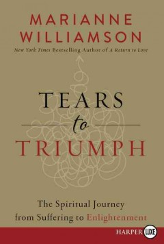Tears to triumph : the spiritual journey from suffering to enlightenment / Marianne Williamson.