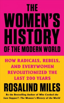 The women's history of the modern world : how radicals, rebels, and everywomen revolutionized the last 200 years / Rosalind Miles. - Rosalind Miles.