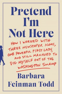 Pretend I'm Not Here : How I Worked With Three Newspaper Icons, One Powerful First Lady, and Still Managed to Dig Myself Out of the Washington Swamp.