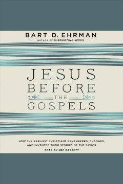 Jesus before the gospels : how the earliest Christians remembered, changed, and invented their stories of the Savior / Bart D. Ehrman.