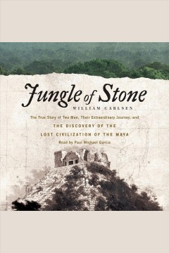 Jungle of stone : the true story of two men, their extraordinary journey, and the discovery of the lost civilization of the Maya / William Carlsen.
