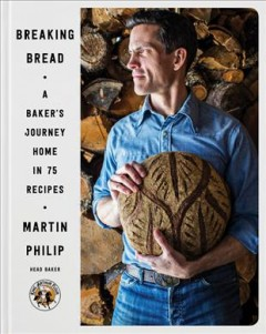 Breaking bread : a baker's journey home in 75 recipes / Martin Philip ; photography by Julia A. Reed.