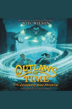 Outlaws of time : the legend of Sam Miracle / N.D. Wilson. - N.D. Wilson.