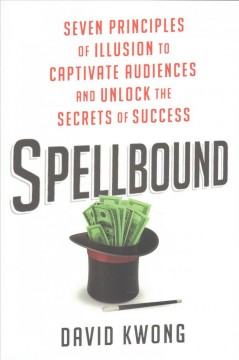Spellbound : seven principles of illusion to captivate audiences and unlock the secrets of success / David Kwong.