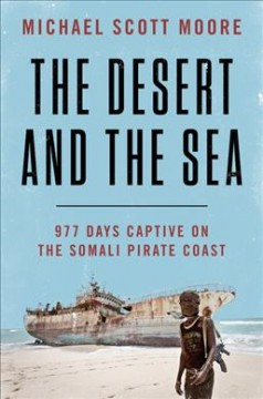 The desert and the sea : 977 days captive on the Somali pirate coast / Michael Scott Moore.