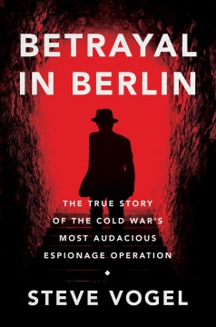 Betrayal in Berlin : the true story of the Cold War's most audacious espionage operation / Steve Vogel.
